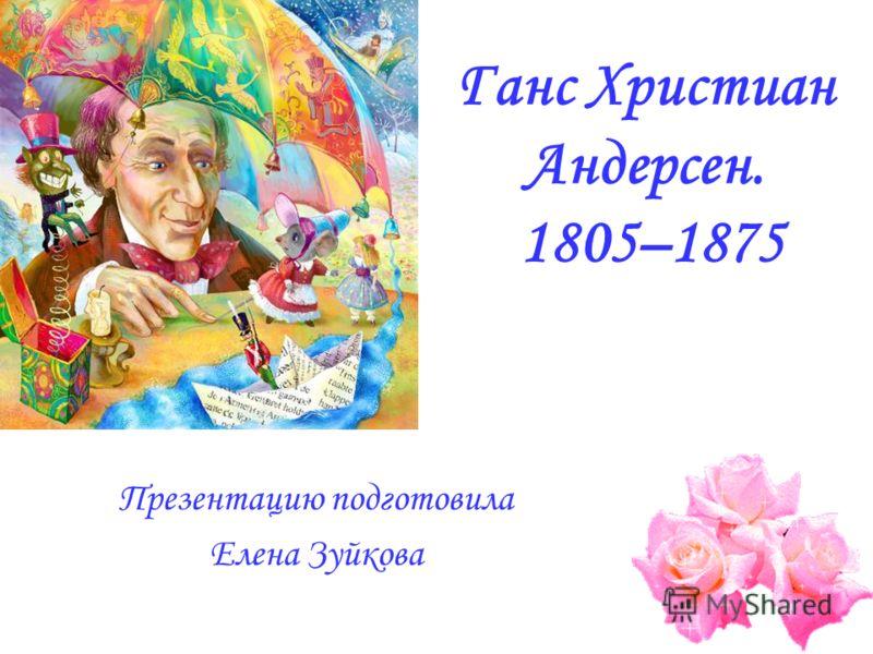 Ганс Христиан Андерсен. 1805–1875 Презентацию подготовила Елена Зуйкова