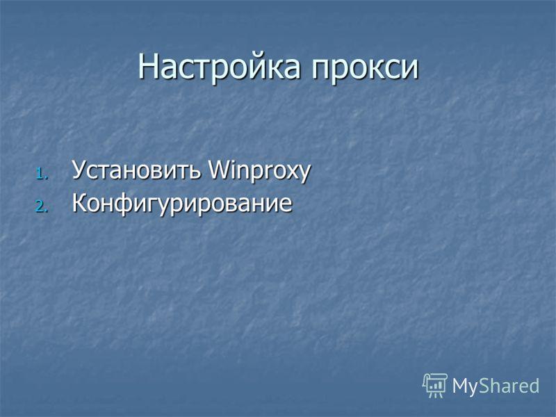 Настройка прокси 1. Установить Winproxy 2. Конфигурирование