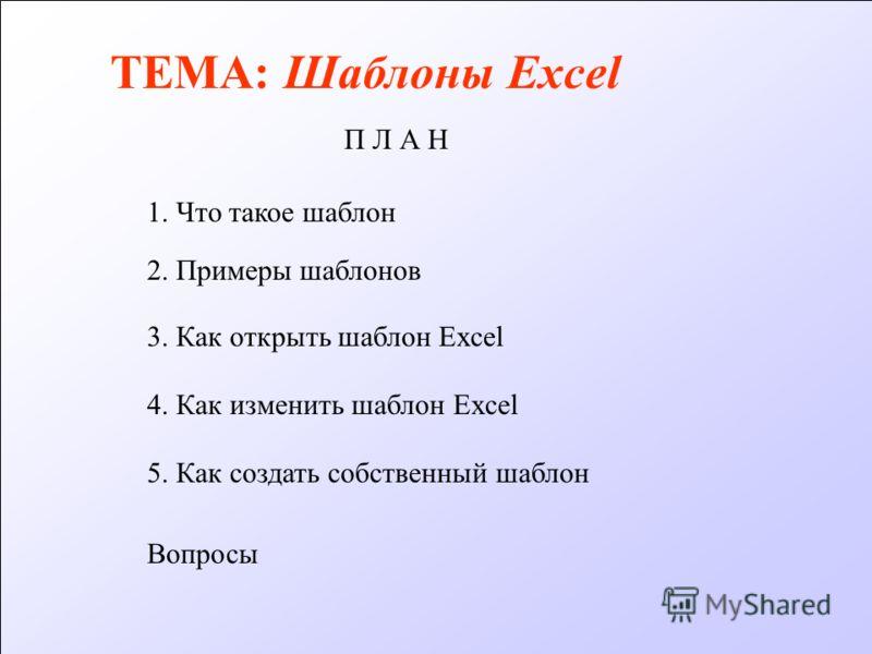 ТЕМА: Шаблоны Excel П Л А Н 1. Что такое шаблон 3. Как открыть шаблон Excel 4. Как изменить шаблон Excel 5. Как создать собственный шаблон Вопросы 2. Примеры шаблонов