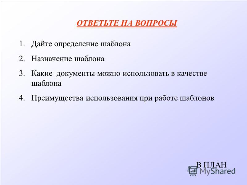 ОТВЕТЬТЕ НА ВОПРОСЫ 1.Дайте определение шаблона 2.Назначение шаблона 3.Какие документы можно использовать в качестве шаблона 4. Преимущества использования при работе шаблонов В ПЛАН