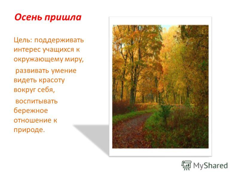 Осень пришла Цель: поддерживать интерес учащихся к окружающему миру, развивать умение видеть красоту вокруг себя, воспитывать бережное отношение к природе.