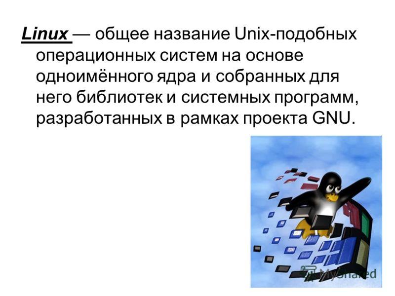 Linux общее название Unix-подобных операционных систем на основе одноимённого ядра и собранных для него библиотек и системных программ, разработанных в рамках проекта GNU.