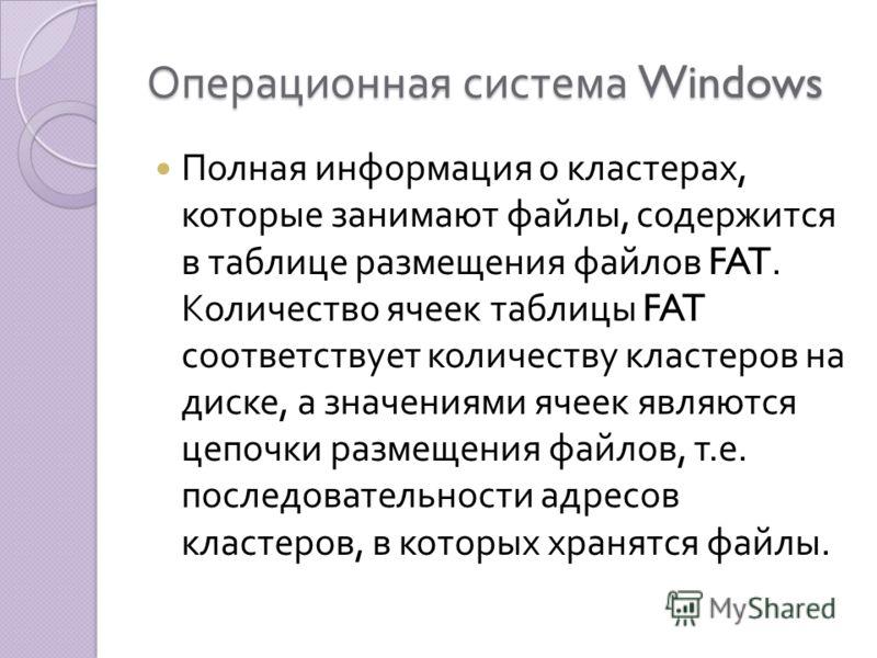 Операционная система Windows Полная информация о кластерах, которые занимают файлы, содержится в таблице размещения файлов FAT. Количество ячеек таблицы FAT соответствует количеству кластеров на диске, а значениями ячеек являются цепочки размещения ф