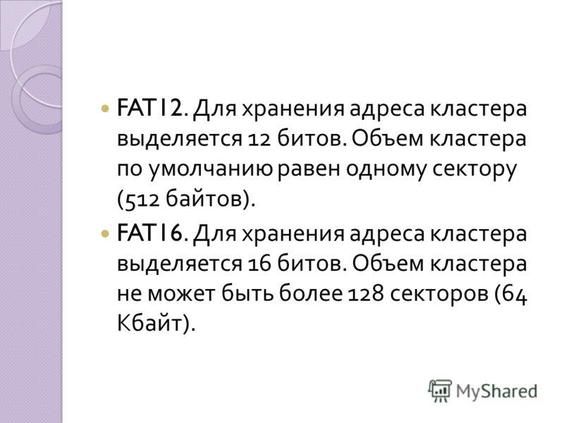 FAT12. Для хранения адреса кластера выделяется 12 битов. Объем кластера по умолчанию равен одному сектору (512 байтов ). FAT16. Для хранения адреса кластера выделяется 16 битов. Объем кластера не может быть более 128 секторов (64 Кбайт ).