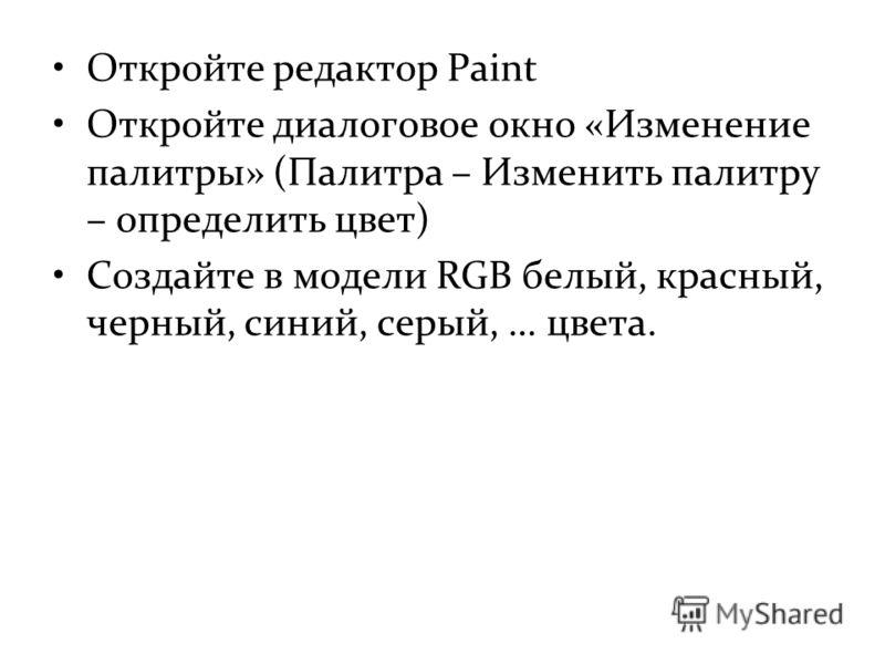 Откройте редактор Paint Откройте диалоговое окно «Изменение палитры» (Палитра – Изменить палитру – определить цвет) Создайте в модели RGB белый, красный, черный, синий, серый, … цвета.