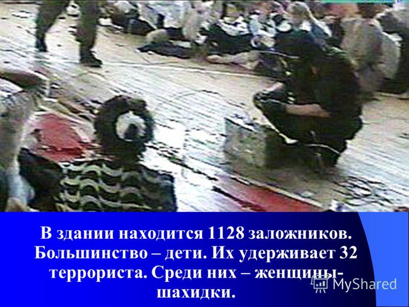 В здании находится 1128 заложников. Большинство – дети. Их удерживает 32 террориста. Среди них – женщины- шахидки.