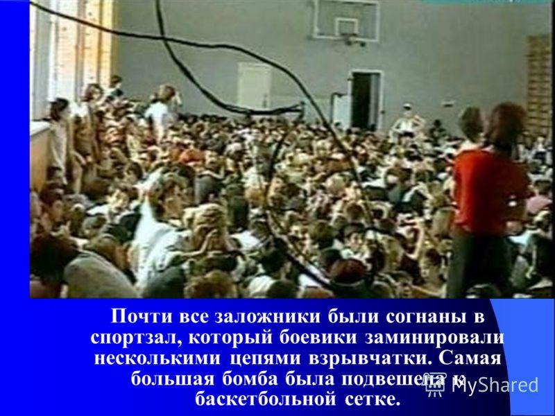 Почти все заложники были согнаны в спортзал, который боевики заминировали несколькими цепями взрывчатки. Самая большая бомба была подвешена к баскетбольной сетке.