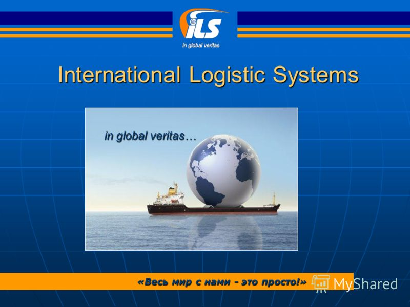 International Logistic Systems in global veritas… «Весь мир с нами - это просто!»