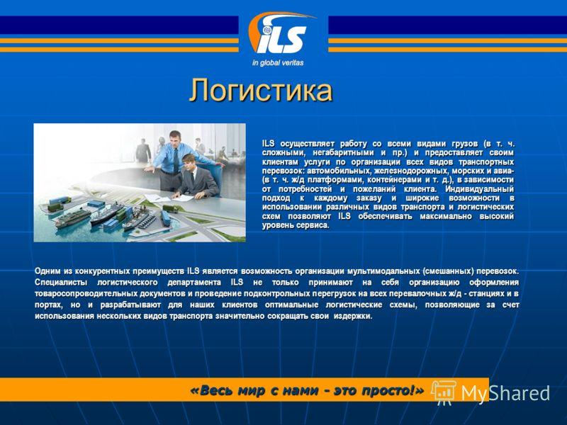 Логистика «Весь мир с нами - это просто!» ILS осуществляет работу со всеми видами грузов (в т. ч. сложными, негабаритными и пр.) и предоставляет своим клиентам услуги по организации всех видов транспортных перевозок: автомобильных, железнодорожных, м