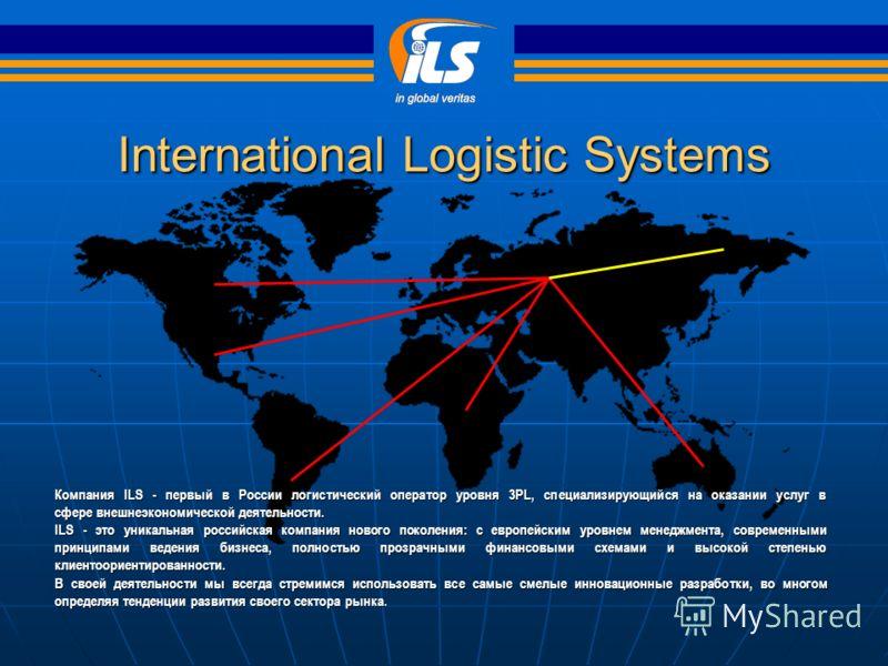 International Logistic Systems Компания ILS - первый в России логистический оператор уровня 3PL, специализирующийся на оказании услуг в сфере внешнеэкономической деятельности. ILS - это уникальная российская компания нового поколения: с европейским у