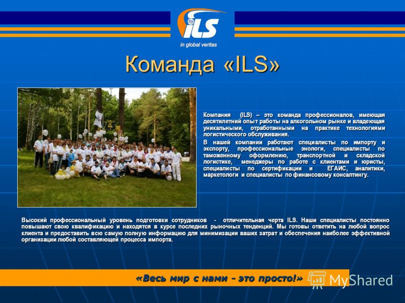 Команда «ILS» Компания (ILS) – это команда профессионалов, имеющая десятилетний опыт работы на алкогольном рынке и владеющая уникальными, отработанными на практике технологиями логистического обслуживания. В нашей компании работают специалисты по имп