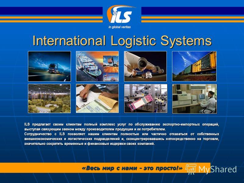 International Logistic Systems «Весь мир с нами - это просто!» ILS предлагает своим клиентам полный комплекс услуг по обслуживанию экспортно-импортных операций, выступая связующим звеном между производителем продукции и ее потребителем. Сотрудничеств