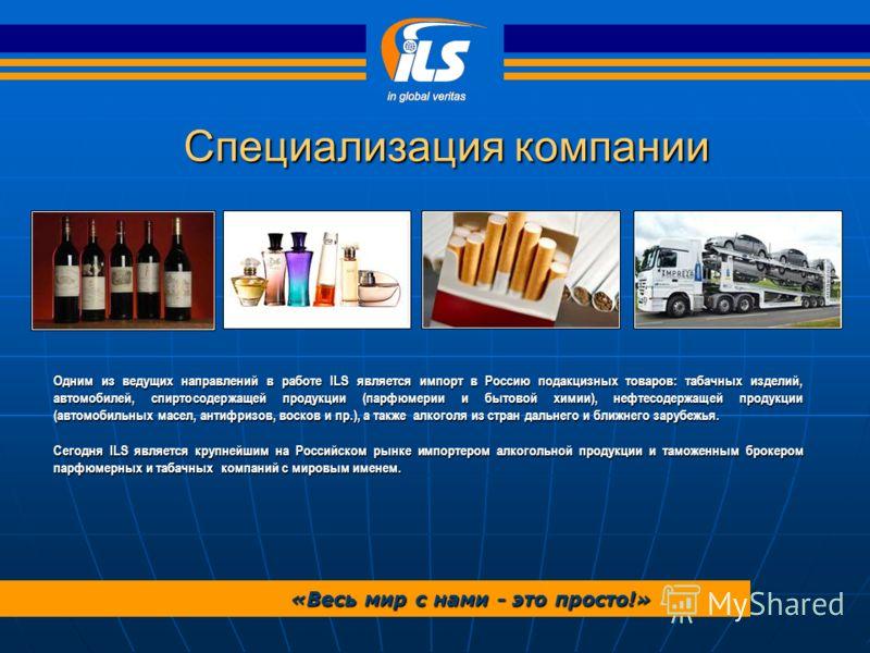 Одним из ведущих направлений в работе ILS является импорт в Россию подакцизных товаров: табачных изделий, автомобилей, спиртосодержащей продукции (парфюмерии и бытовой химии), нефтесодержащей продукции (автомобильных масел, антифризов, восков и пр.),