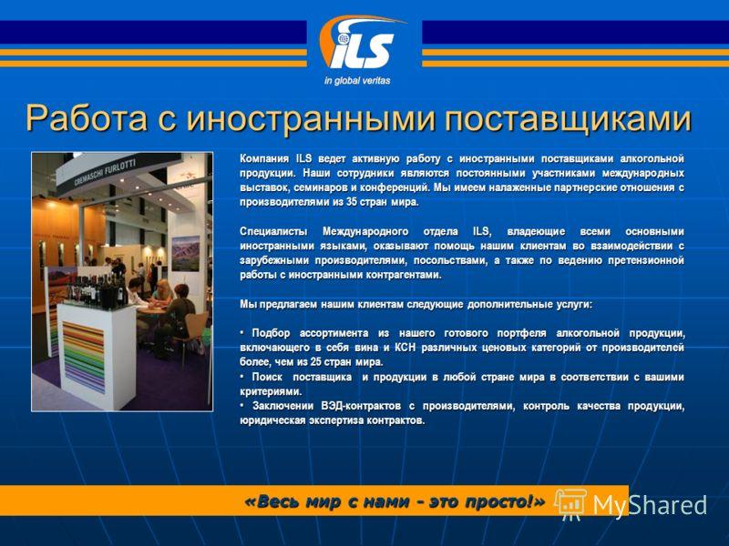 Работа с иностранными поставщиками «Весь мир с нами - это просто!» Компания ILS ведет активную работу с иностранными поставщиками алкогольной продукции. Наши сотрудники являются постоянными участниками международных выставок, семинаров и конференций.
