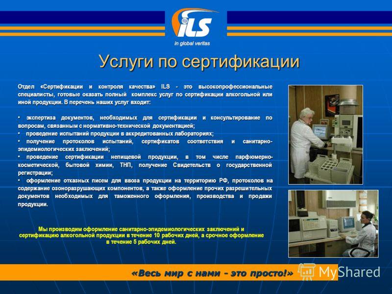 Услуги по сертификации «Весь мир с нами - это просто!» Отдел «Сертификации и контроля качества» ILS - это высокопрофессиональные специалисты, готовые оказать полный комплекс услуг по сертификации алкогольной или иной продукции. В перечень наших услуг