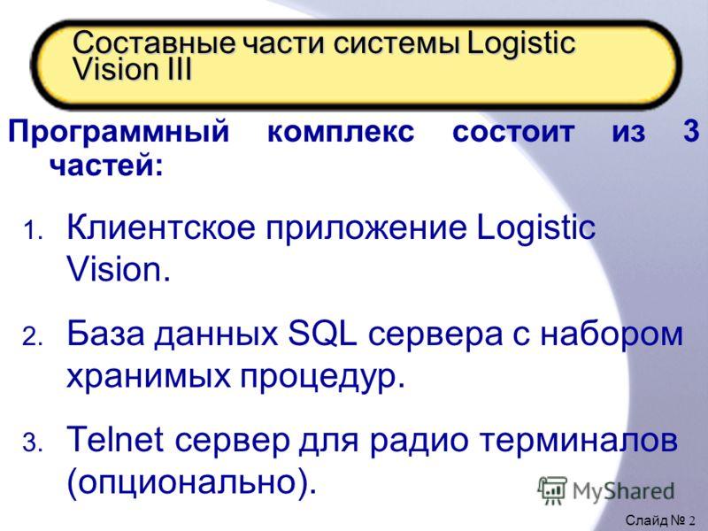 Слайд 2 Составные части системы Logistic Vision III Программный комплекс состоит из 3 частей: 1. Клиентское приложение Logistic Vision. 2. База данных SQL сервера с набором хранимых процедур. 3. Telnet сервер для радио терминалов (опционально).