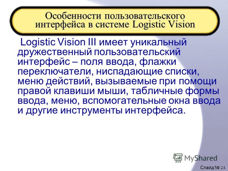 Слайд 24 Особенности пользовательского интерфейса в системе Logistic Vision Logistic Vision III имеет уникальный дружественный пользовательский интерфейс – поля ввода, флажки переключатели, ниспадающие списки, меню действий, вызываемые при помощи пра