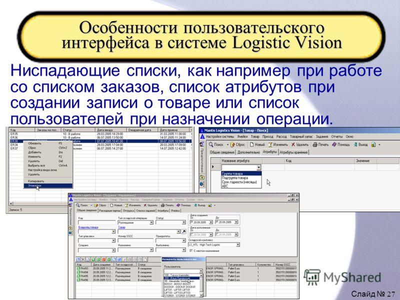 Слайд 27 Особенности пользовательского интерфейса в системе Logistic Vision Ниспадающие списки, как например при работе со списком заказов, список атрибутов при создании записи о товаре или список пользователей при назначении операции.
