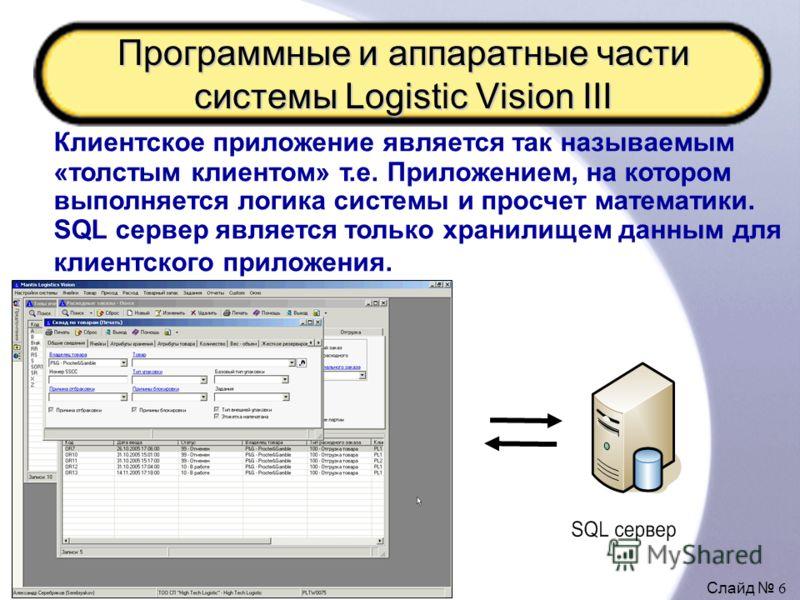Слайд 6 Программные и аппаратные части системы Logistic Vision III Клиентское приложение является так называемым «толстым клиентом» т.е. Приложением, на котором выполняется логика системы и просчет математики. SQL сервер является только хранилищем да