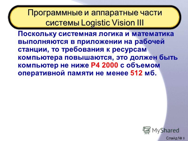 Слайд 8 Программные и аппаратные части системы Logistic Vision III Поскольку системная логика и математика выполняются в приложении на рабочей станции, то требования к ресурсам компьютера повышаются, это должен быть компьютер не ниже P4 2000 с объемо