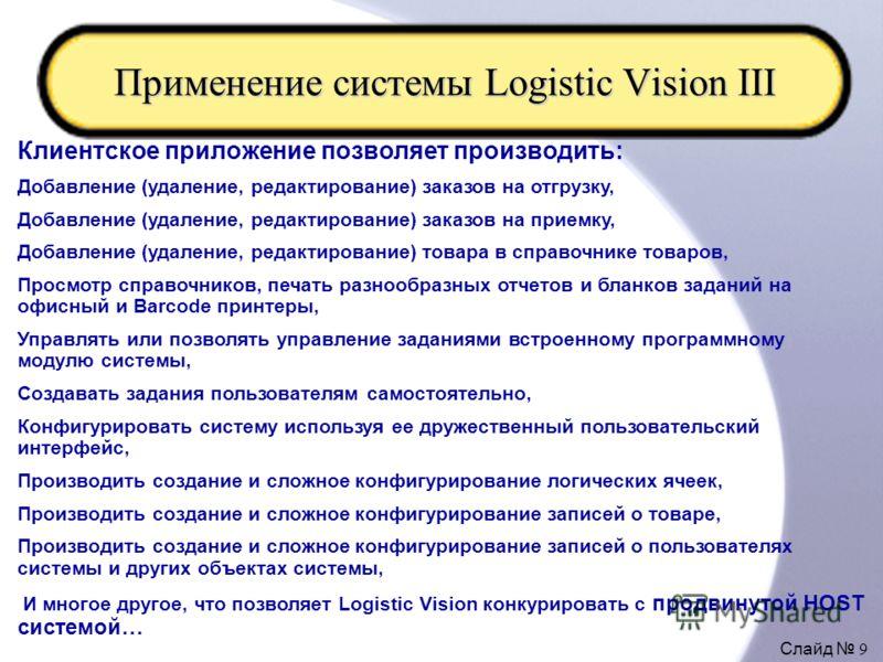 Слайд 9 Применение системы Logistic Vision III Клиентское приложение позволяет производить: Добавление (удаление, редактирование) заказов на отгрузку, Добавление (удаление, редактирование) заказов на приемку, Добавление (удаление, редактирование) тов