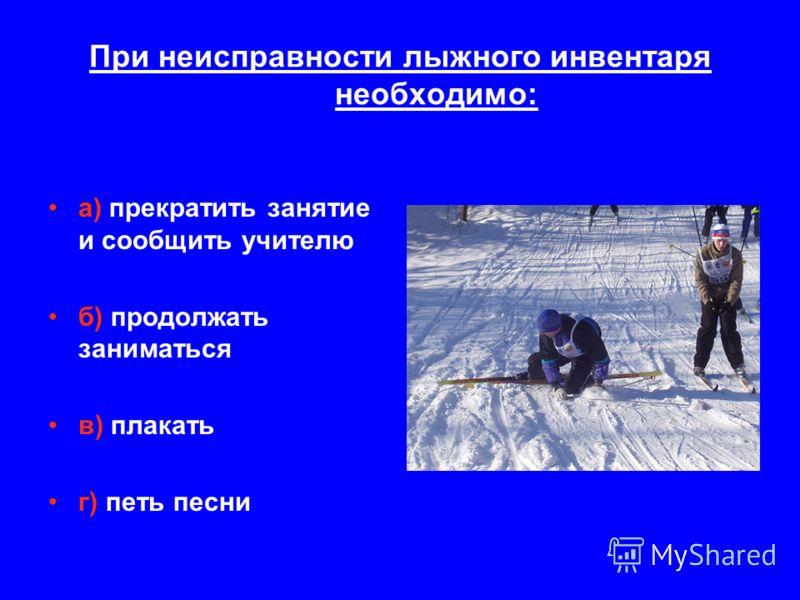 При неисправности лыжного инвентаря необходимо: а) прекратить занятие и сообщить учителю б) продолжать заниматься в) плакать г) петь песни