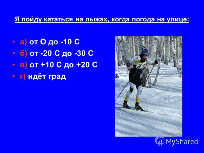 Я пойду кататься на лыжах, когда погода на улице: а) от О до -10 С б) от -20 С до -30 С в) от +10 С до +20 С г) идёт град