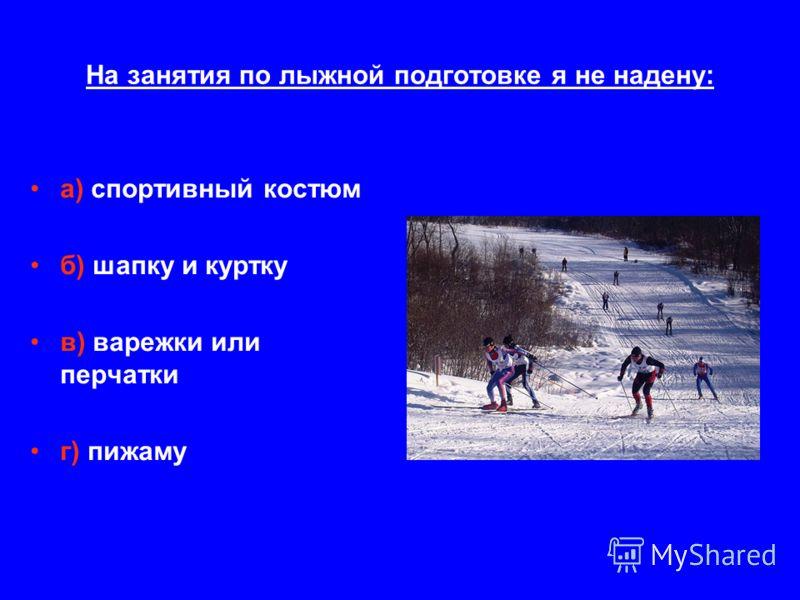 На занятия по лыжной подготовке я не надену: а) спортивный костюм б) шапку и куртку в) варежки или перчатки г) пижаму