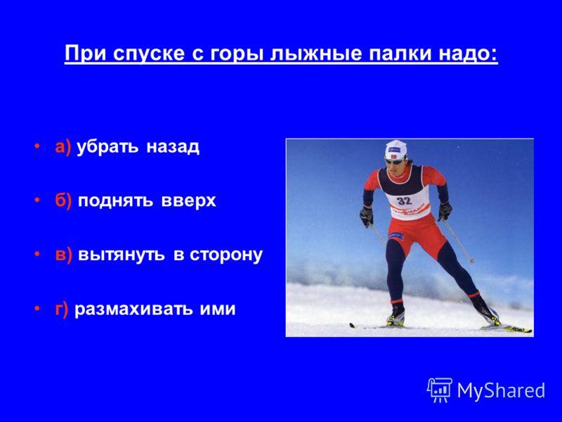 При спуске с горы лыжные палки надо: а) убрать назад б) поднять вверх в) вытянуть в сторону г) размахивать ими
