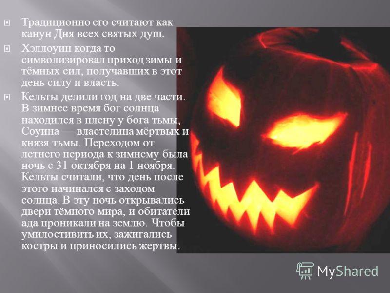 Традиционно его считают как канун Дня всех святых душ. Хэллоуин когда то символизировал приход зимы и тёмных сил, получавших в этот день силу и власть. Кельты делили год на две части. В зимнее время бог солнца находился в плену у бога тьмы, Соуина вл