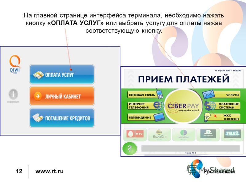 www.rt.ru На главной странице интерфейса терминала, необходимо нажать кнопку «ОПЛАТА УСЛУГ» или выбрать услугу для оплаты нажав соответствующую кнопку. 12