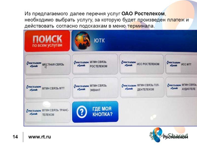 www.rt.ru Из предлагаемого далее перечня услуг ОАО Ростелеком, необходимо выбрать услугу, за которую будет произведен платеж и действовать согласно подсказкам в меню терминала. 14