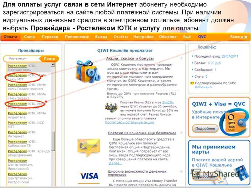 www.rt.ru Для оплаты услуг связи в сети Интернет абоненту необходимо зарегистрироваться на сайте любой платежной системы. При наличии виртуальных денежных средств в электронном кошельке, абонент должен выбрать Провайдера - Ростелеком ЮТК и услугу для