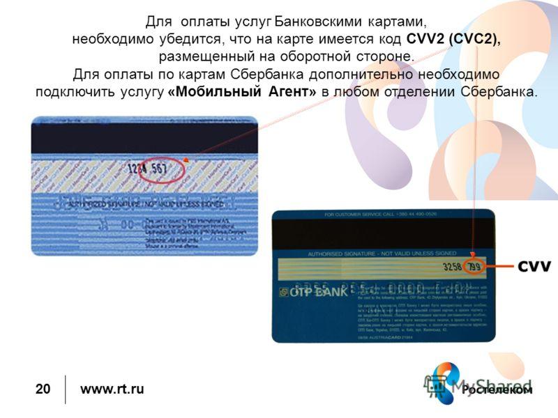 Для оплаты услуг Банковскими картами, необходимо убедится, что на карте имеется код CVV2 (CVC2), размещенный на оборотной стороне. Для оплаты по картам Сбербанка дополнительно необходимо подключить услугу «Мобильный Агент» в любом отделении Сбербанка