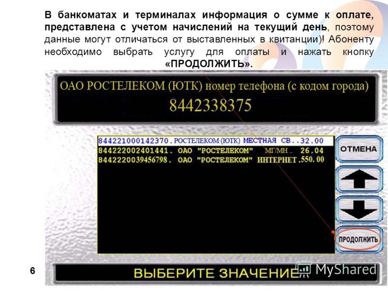 www.rt.ru В банкоматах и терминалах информация о сумме к оплате, представлена с учетом начислений на текущий день, поэтому данные могут отличаться от выставленных в квитанции)! Абоненту необходимо выбрать услугу для оплаты и нажать кнопку «ПРОДОЛЖИТЬ