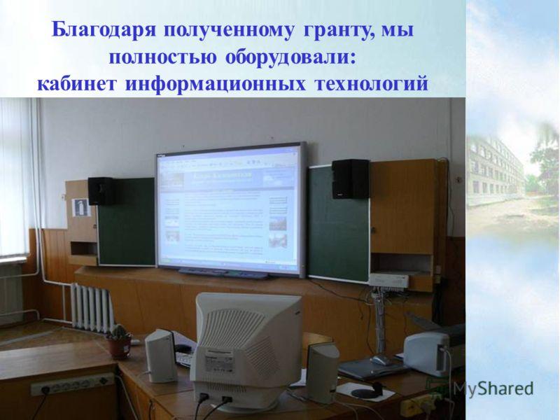 Благодаря полученному гранту, мы полностью оборудовали: кабинет информационных технологий