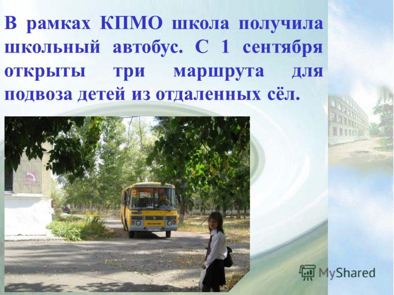 В рамках КПМО школа получила школьный автобус. С 1 сентября открыты три маршрута для подвоза детей из отдаленных сёл.