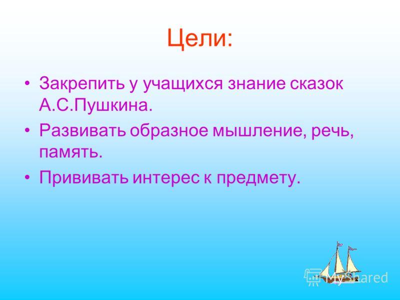 Цели: Закрепить у учащихся знание сказок А.С.Пушкина. Развивать образное мышление, речь, память. Прививать интерес к предмету.