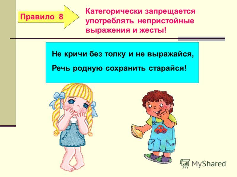Правило 8Не кричи без толку и не выражайся, Речь родную сохранить старайся! Категорически запрещается употреблять непристойные выражения и жесты!