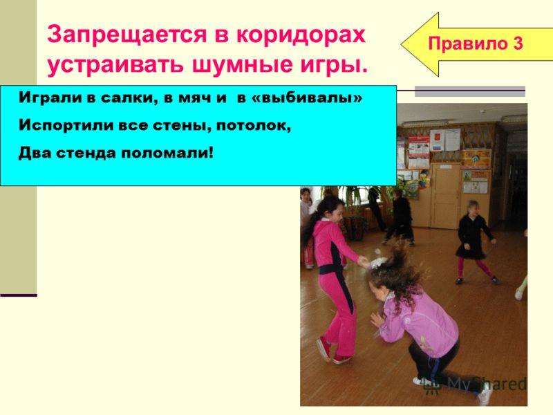 Правило 3 Играли в салки, в мяч и в «выбивалы» Испортили все стены, потолок, Два стенда поломали! Запрещается в коридорах устраивать шумные игры.