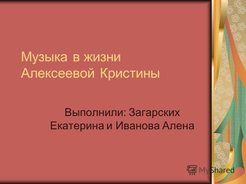Музыка в жизни Алексеевой Кристины Выполнили: Загарских Екатерина и Иванова Алена