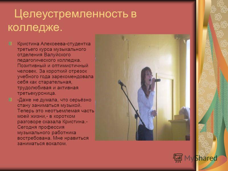 Целеустремленность в колледже. Кристина Алексеева-студентка третьего курса музыкального отделения Валуйского педагогического колледжа. Позитивный и оптимистичный человек. За короткий отрезок учебного года зарекомендовала себя как старательная, трудол