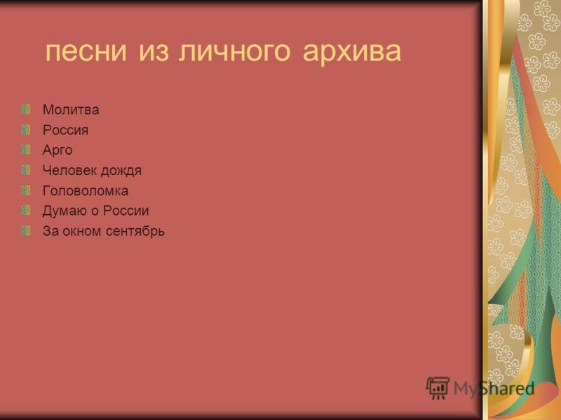 песни из личного архива Молитва Россия Арго Человек дождя Головоломка Думаю о России За окном сентябрь