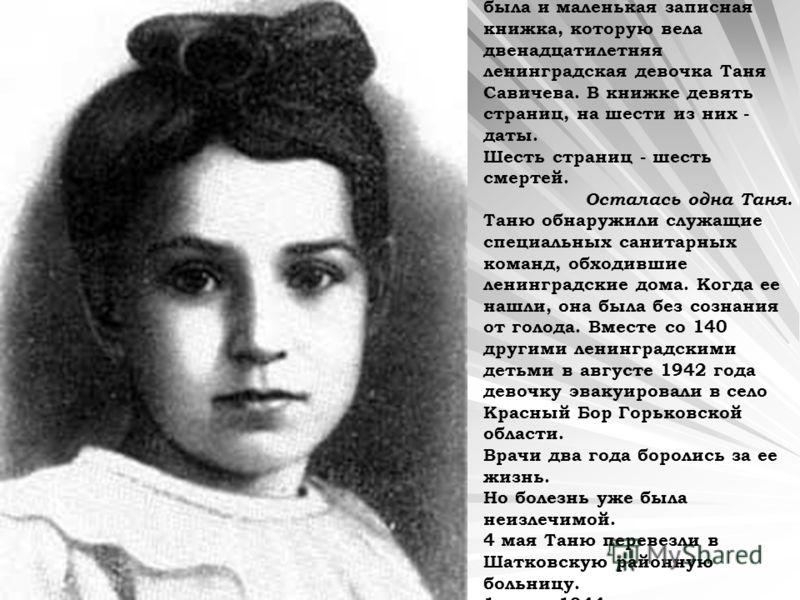Среди обвинительных документов, представленных на Нюрнбергском процессе, была и маленькая записная книжка, которую вела двенадцатилетняя ленинградская девочка Таня Савичева. В книжке девять страниц, на шести из них - даты. Шесть страниц - шесть смерт