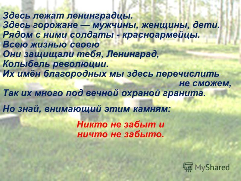 Здесь лежат ленинградцы. Здесь горожане мужчины, женщины, дети. Рядом с ними солдаты - красноармейцы. Всею жизнью своею Они защищали тебя, Ленинград, Колыбель революции. Их имён благородных мы здесь перечислить не сможем, Так их много под вечной охра