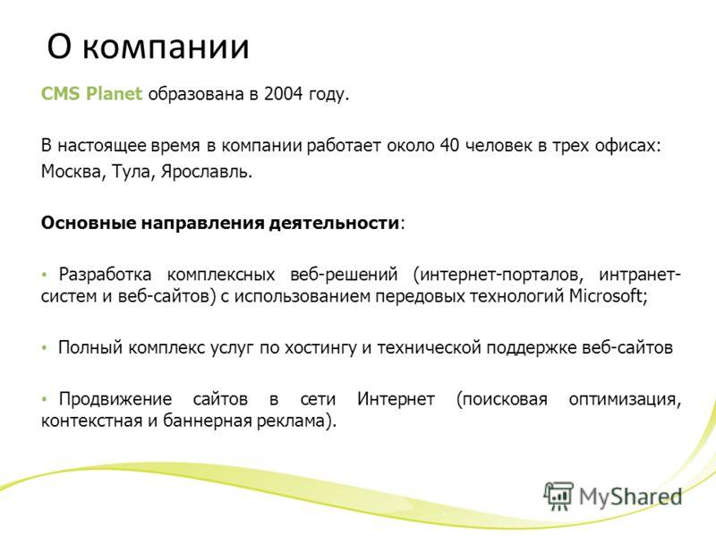 О компании CMS Planet образована в 2004 году. В настоящее время в компании работает около 40 человек в трех офисах: Москва, Тула, Ярославль. Основные направления деятельности: Разработка комплексных веб-решений (интернет-порталов, интранет- систем и