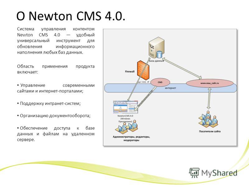 О Newton CMS 4.0. Система управления контентом Newton CMS 4.0 удобный универсальный инструмент для обновления информационного наполнения любых баз данных. Область применения продукта включает: Управление современными сайтами и интернет-порталами; Под