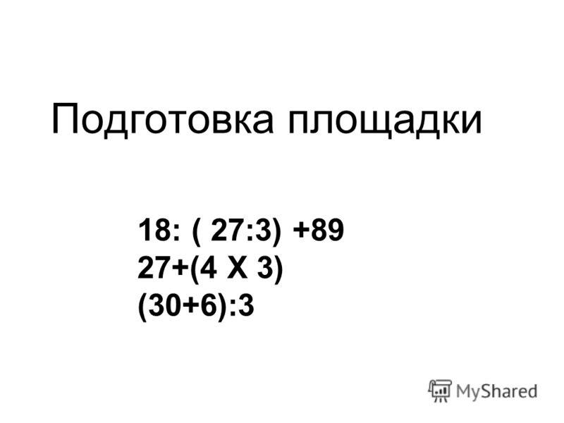 Подготовка площадки 18: ( 27:3) +89 27+(4 Х 3) (30+6):3