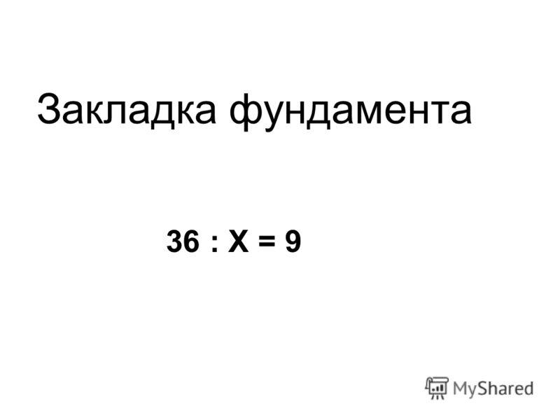 36 : Х = 9 Закладка фундамента