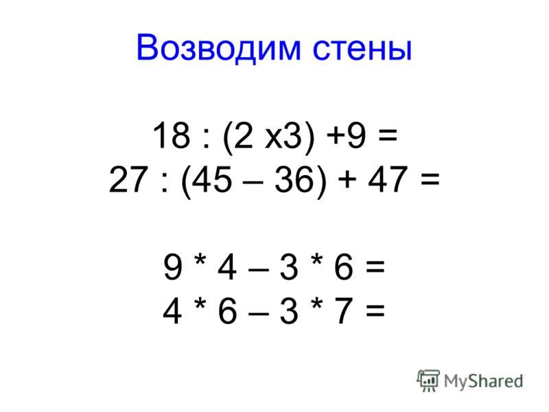 Возводим стены 18 : (2 х3) +9 = 27 : (45 – 36) + 47 = 9 * 4 – 3 * 6 = 4 * 6 – 3 * 7 =